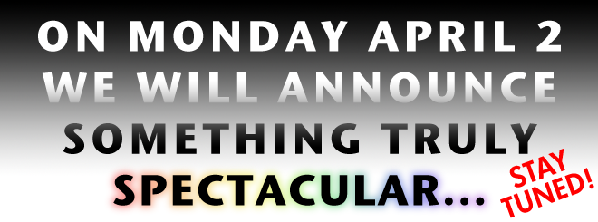 On Monday April 2 We Will Announce Something Truly Spectacular -- Stay Tuned!