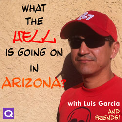 What The Hell Is Going On In Arizona? with Luis Garcia and Friends